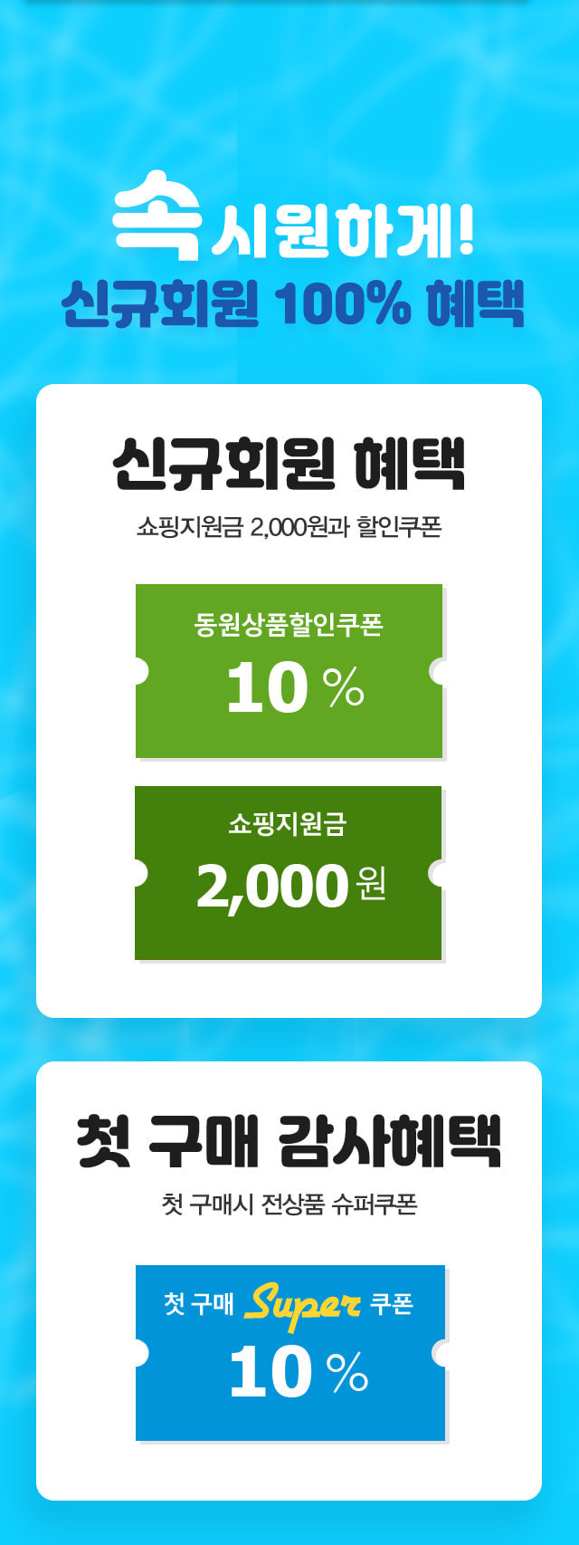 속시원하게 신규회원 100%혜택! 신규회원혜택 쇼핑지원금 2000원과 할인쿠폰, 첫구매 감사혜택 전상품 10%슈퍼쿠폰.