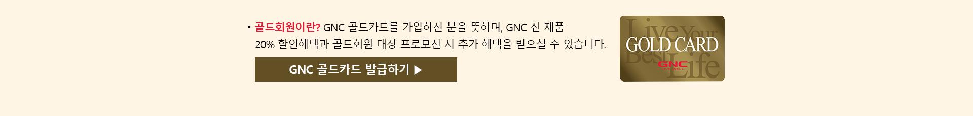 * 골드회원이란? GNC 골드카드를 가입하신 분을 뜻하며, GNC 전 제품 20% 할인혜택과 골드회원 대상 프로모션 시 추가 혜택을 받으실 수 있습니다.? GNC 골드카드 발급하기