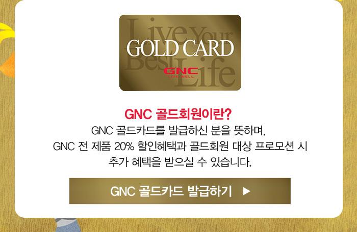 * 골드회원이란? GNC 골드카드를 발급하신 분을 뜻하며, GNC 전 제품 20% 할인혜택과 골드회원 대상 프로모션 시 추가 혜택을 받으실 수 있습니다.?