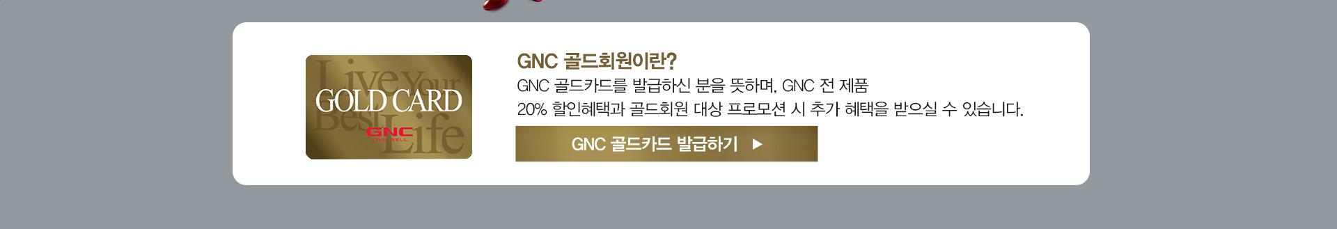 * 골드회원이란? GNC 골드카드를 발급하신 분을 뜻하며, GNC 전 제품 20% 할인혜택과 골드회원 대상 프로모션 시 추가 혜택을 받으실 수 있습니다. GNC 골드카드 발급하기
