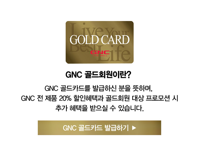 골드회원이란? GNC 골드카드를 발급하신 분을 뜻하며, GNC 전 제품 20% 할인혜택과 골드회원 대상 프로모션 시 추가 혜택을 받으실 수 있습니다. GNC 골드카드 발급하기