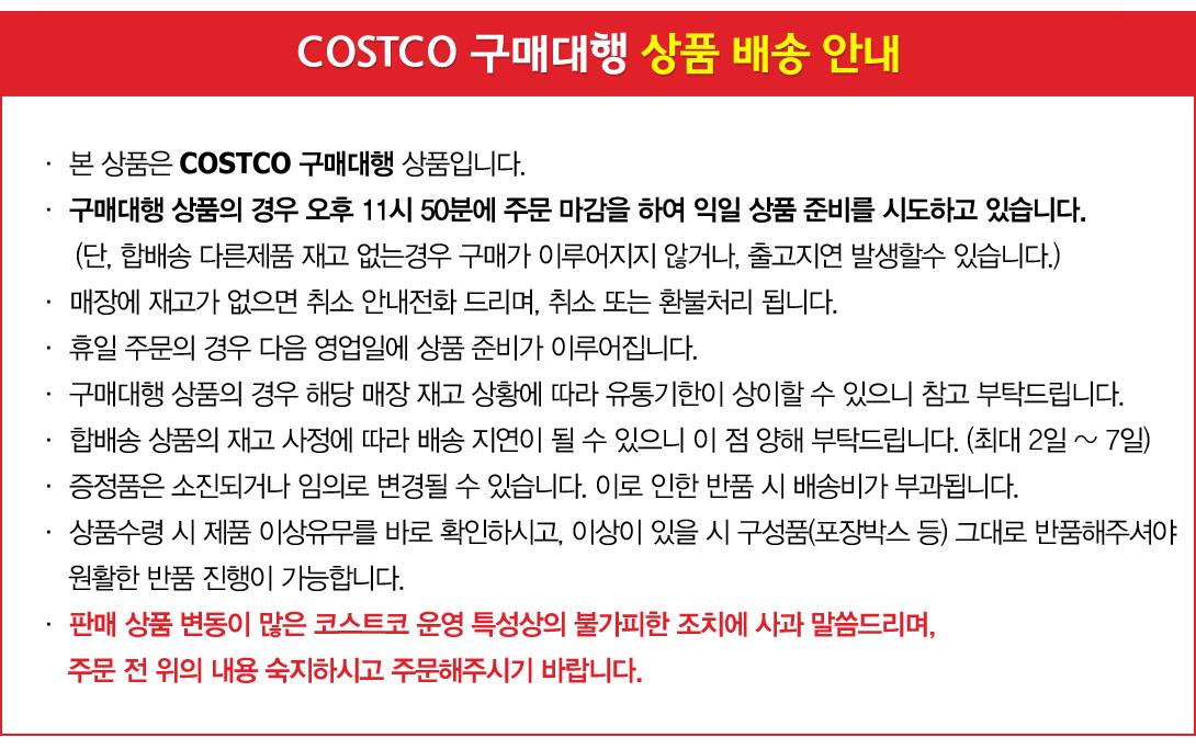 COSTCO 코스트코 상품 안내 .  본 상품은 COSTCO 구매대행 상품입니다. .  구매대행 상품의 경우 오전 7시 20분에 주문 마감을 하여 당일 상품 준비를 시도하고 있습니다.    (단, 합배송 다른제품 재고 없는경우 구매가 이루어지지 않거나, 출고지연 발생할수 있습니다) .  매장에 재고가 없으면 취소 안내전화 드리며, 취소 또는 환불처리 됩니다.  .  휴일 주문의 경우 다음 영업일에 상품 준비가 이루어집니다.  .  구매대행 상품의 경우 해당 매장 재고 상황에 따라 유통기한이 상이할 수 있으니 참고 부탁드립니다.  .  합배송 상품의 재고 사정에 따라 배송 지연이 될 수 있으니 이 점 양해 부탁드립니다. (최대 2일 ~ 7일)  판매 상품 변동이 많은 코스트코 운영 특성상의 불가피한 조치에 사과 말씀드리며, 주문 전 위의 내용 숙지하시고 주문해주시기 바랍니다