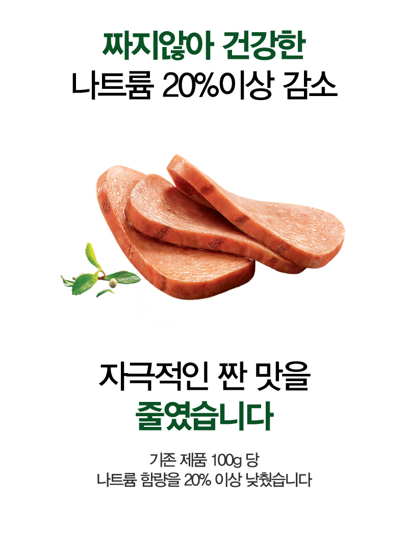 짜지않아 건강한 나트륨 20%이상 감소 자극적인 짠 맛을 줄였습니다 기존 제품 100g당 나트륨 함량을 20% 이상 낮췄습니다