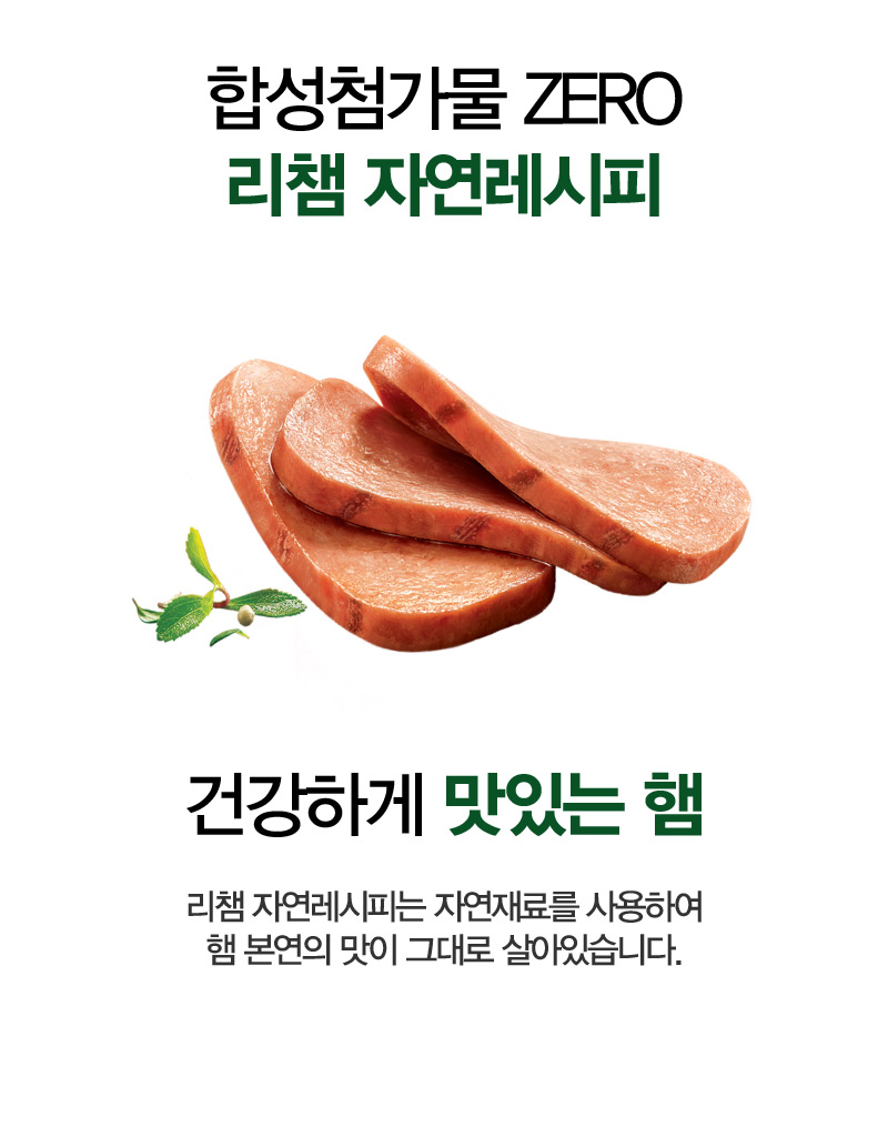 합성첨가물 ZERO 리챔 자연레시피 건강하게 맛있는 햄 리챔 자연레시피는 자연재료를 사용하여 햄 본연의 맛이 그대로 살아있습니다.