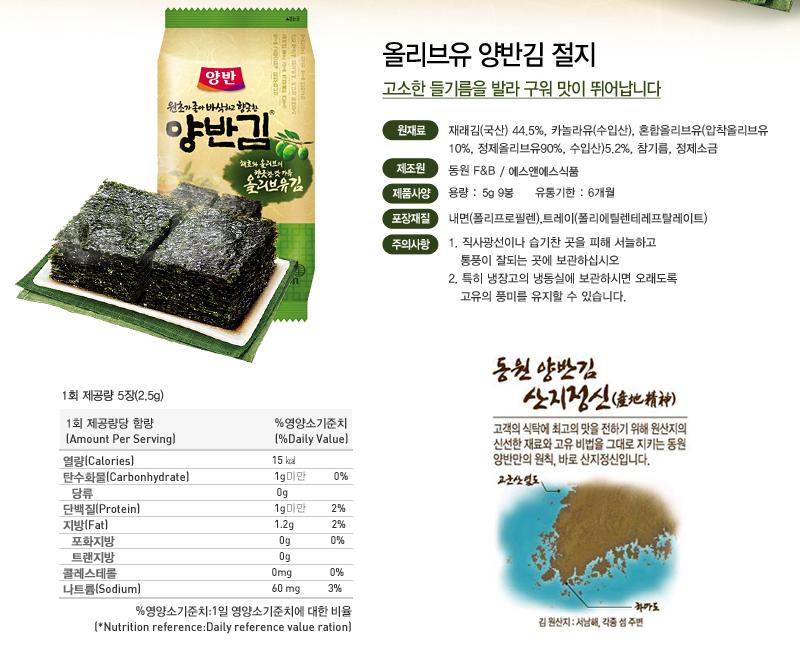 올리브유 양반김 절지 고소한 들기름을 발라 구워 맛이 뛰어납니다 원재료 : 재래김(국산)44.5%, 카놀라유(수입산), 혼합올리브유(압착올리브유10%, 정제올리브유90%, 수입산)5.2%, 참기름, 정제소금 제조원 : 동원F&B/에스앤에스식품 제품사양 : 용량 5g 9봉, 유통기한 6개월 포장재질 : 내면 폴리프로필렌, 트레이 폴리에틸렌테레프랄레이트 주의사항 : 1. 직사광선이나 습기찬 곳을 피해 서늘하고 통풍이 잘되는 곳에 보관하십시오. 2. 특히 냉장고의 냉동실에 보관하시면 오래도록 고유의 풍미를 유지할 수 있습니다. 1회 제공량 5장 (2.5g) 1회 제공량당 함량 %영양소기준치 열량 15kcal, 탄수화물 1g미만 0%, 당류 0%, 단백질 1g미만 2%, 지방 1.2g 2%, 포화지방 0g 0%, 트랜지방 0g, 콜레스테롤 0mg 0%, 나트륨 60mg 3% %영양소기준치:1일 영양소기준치에 대한 비율 동원 양반김 산지정신 고객의 식탁에 최고의 맛을 전하기 위해 원산지의 신선한 재료와 고유 비법을 그대로 지키는 동원 양반만의 원칙, 바로 산지정신입니다. 김 원산지 : 서남해, 각종 섬 주변