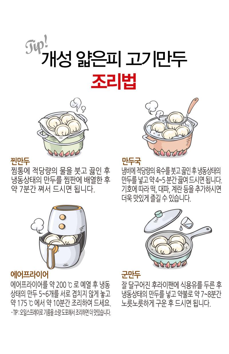 개성 얇은피고기만두 조리방법 - 찐만두 찜통에 적당량의 물을 붓고 끓인 후 냉동상태의 만두를 찜판에 배열한 후 약 7분간 쪄서 드시면 됩니다. 만두국 냄비에 적당량의 육수를 붓고 끓인 후 냉동상태의 만두를 넣고 약 4~5분간 끓여 드시면 됩니다. 기호에 따라 떡, 대파, 계란 등을 추가하시면 더욱 맛있게 즐길 수 있습니다. 에어프라이어 에어프라이어를 약 200℃로 예열 후 냉동상태의 만두 5~6개를 서로 겹치지 않게 놓고 약 175℃에서 약 10분간 조리하여 드세요. Tip: 오일스프레이로 기름을 소량 도포해서 조리하면 더 맛있습니다. 군만두 잘 달구어진 후라이팬에 식용유를 두른 후 냉동상태의 만두를 넣고 약불로 약 7~8분간 노릇노릇하게 구운 후 드시면 됩니다.