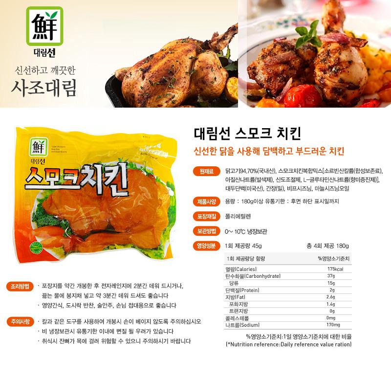 대림선 신선하고 깨긋한 사조대림 대림선 스모크 치킨 신선한 닭을 사용해 담백하고 부드러운 치킨 원재료 닭고기94.70%(국내산), 스모크치킨복합믹스[소르빈산칼륨(합성보존료),  아질산나트륨(발색제), 산도조절제, L-글루타민산나트륨(향미증진제)],  대두단백(미국산), 간장(밀), 비프시즈닝, 마늘시즈닝오일 제품사양 용량 : 180g이상 유통기한 : 후면 하단 표시일까지 포장재질 폴리에틸렌 보관방법 0~10℃ 냉동보관 영양성분 닭고기,94.7%,국산,스모크치킨복합믹스[소르빈산칼륨(합성보존료),아질산나트륨(발색제),산도조절제,L-글루타민산나트륨(향미증진제)],대두단백,미국산,간장(밀),비프시즈닝,마늘시즈닝 조리방법 포장지를 약간 개봉한 후 전자레인지에 2분간 데워 드시거나, 끓는 물에 봉지채 넣고 약 3분간 데워 드셔도 좋습니다 영양간식, 도시락 반찬, 술안주, 손님 접대용으로 좋습니다주의사항 칼과 같은 도구를 사용하여 개봉시 손이 베이지 않도록 주의하십시오 비 냉장보관시 유통기한 이내에 변질 될 우려가 있습니다 취식시 잔뼈가 목에 걸려 위험할 수 있으니 주의하시기 바랍니다