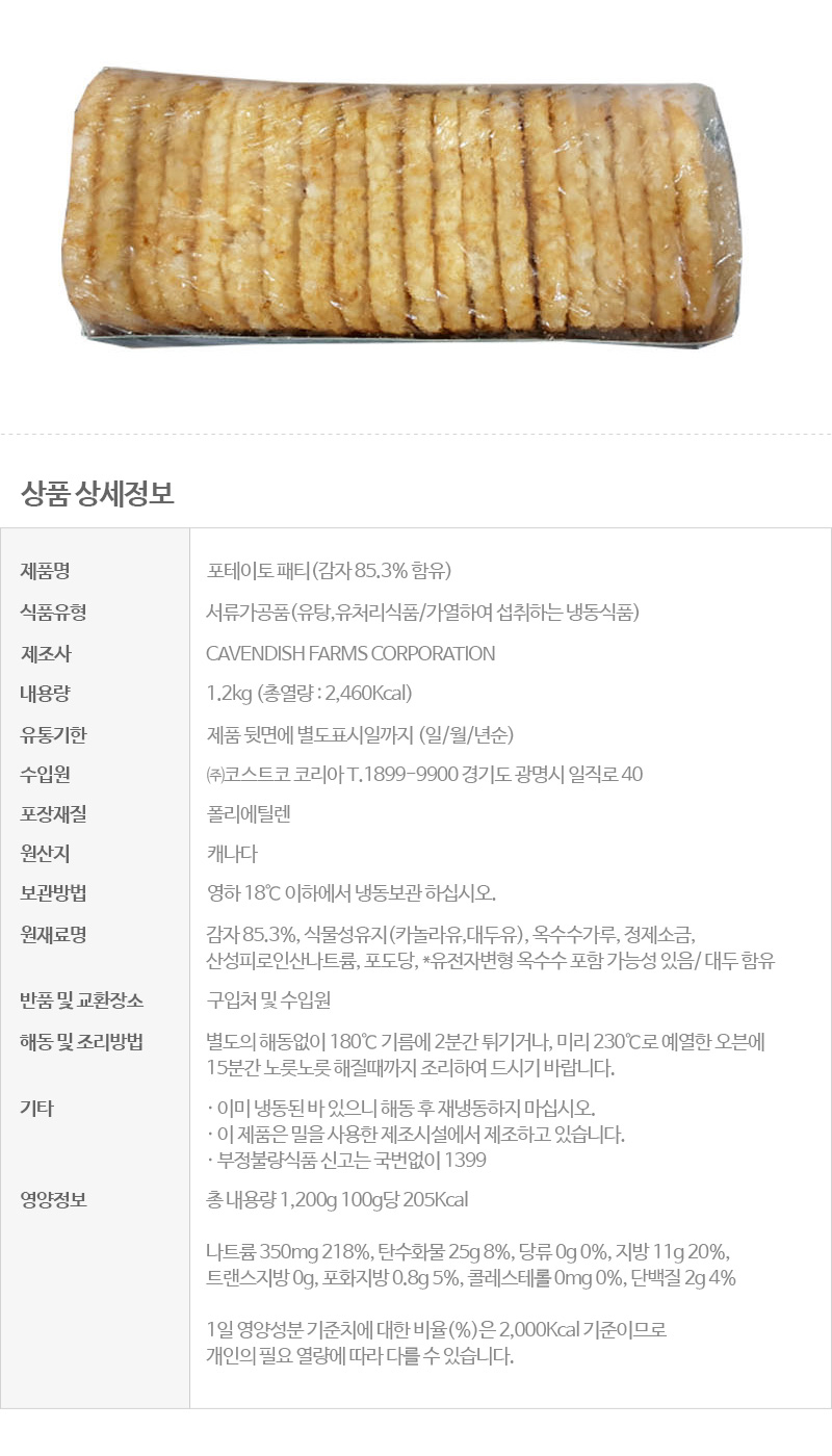 제품명포테이토 패티(감자 85.3% 함유) 식품유형서류가공품(유탕,유처리식품/가열하여 섭취하는 냉동식품) 제조사CAVENDISH FARMS CORPORATION 내용량1.2kg (총열량 : 2,460Kcal) 유통기한제품 뒷면에 별도표시일까지 (일/월/년순) 수입원㈜코스트코 코리아 T.1899-9900 경기도 광명시 일직로 40 포장재질폴리에틸렌 원산지캐나다 보관방법영하 18℃ 이하에서 냉동보관 하십시오. 원재료명감자 85.3%, 식물성유지(카놀라유,대두유), 옥수수가루, 정제소금, 산성피로인산나트륨, 포도당, *유전자변형 옥수수 포함 가능성 있음/ 대두 함유 반품 및 교환장소구입처 및 수입원 해동 및 조리방법별도의 해동없이 180℃ 기름에 2분간 튀기거나, 미리 230℃로 예열한 오븐에 15분간 노릇노릇 해질때까지 조리하여 드시기 바랍니다. 기타이미 냉동된 바 있으니 해동 후 재냉동하지 마십시오. / 이 제품은 밀을 사용한 제조시설에서 제조하고 있습니다. / 부정불량식품 신고는 국번없이 1399 영양정보총 내용량 1,200g 100g당 205Kcal, 나트륨 350mg 218%, 탄수화물 25g 8%, 당류 0g 0%, 지방 11g 20%, 트랜스지방 0g, 포화지방 0.8g 5%, 콜레스테롤 0mg 0%, 단백질 2g 4% / 1일 영양성분 기준치에 대한 비율(%)은 2,000Kcal 기준이므로 개인의 필요 열량에 따라 다를 수 있습니다.  유전자변형식품에 해당하는 경우의 표시일반제품: 해당없음, 유전자변형제품 사용 가능성 높은 제품은 내용 표시 영유아식 또는 체중조절식품 등에 해당하는 경우 표시광고사전심의필 유무 및 부작용 발생 가능성일반제품: 해당없음, 그 외 제품: 관련 문구 표기 수입식품에 해당하는 경우국내제품: 해당없음, 수입제품: 원산지 기입