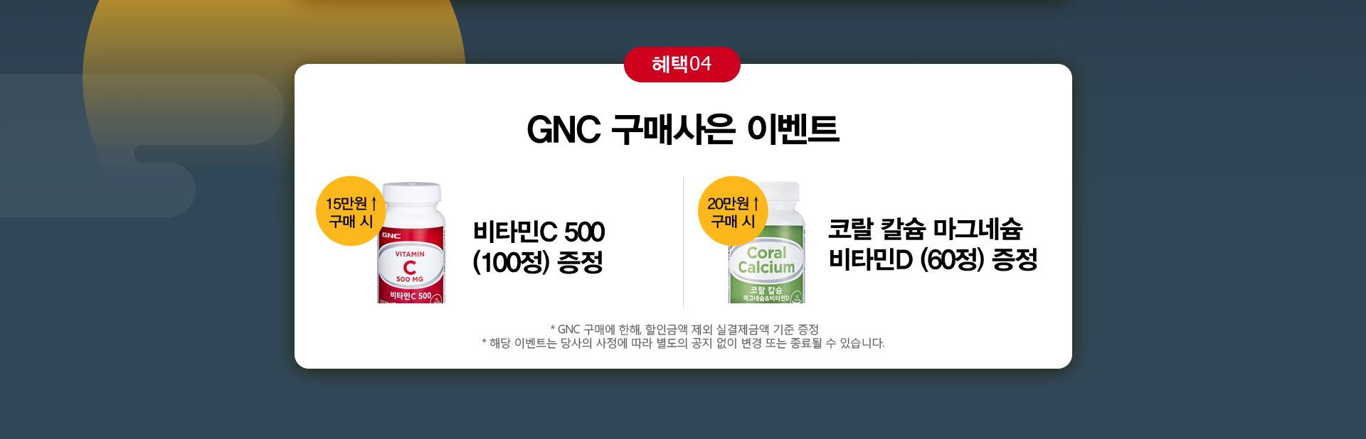 혜택4 GNC구매사은이벤트 15만원이상 구매시 비타민C 500(100정)증정, 20만원이상 구매시 코랄 칼슘마그네슘 비타민D(60정)증정.