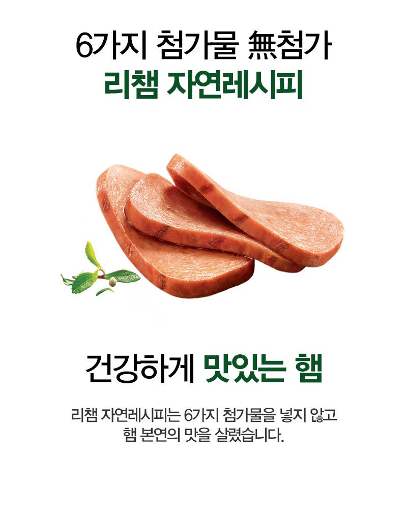 6가지 첨가물 無첨가 리챔 자연레시피 건강하게 맛있는 햄 리챔 자연레시피는 6가지 첨가물을 넣지 않고 햄 본연의 맛을 살렸습니다.