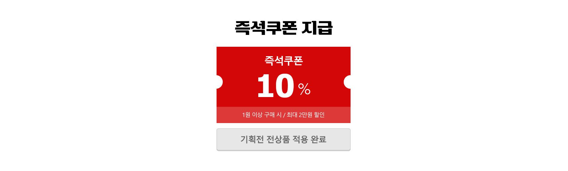 즉석쿠폰 지급 즉석쿠폰 10% 1원이상 구매 시 최대 2만원 할인 기획전 전상품 적용 완료